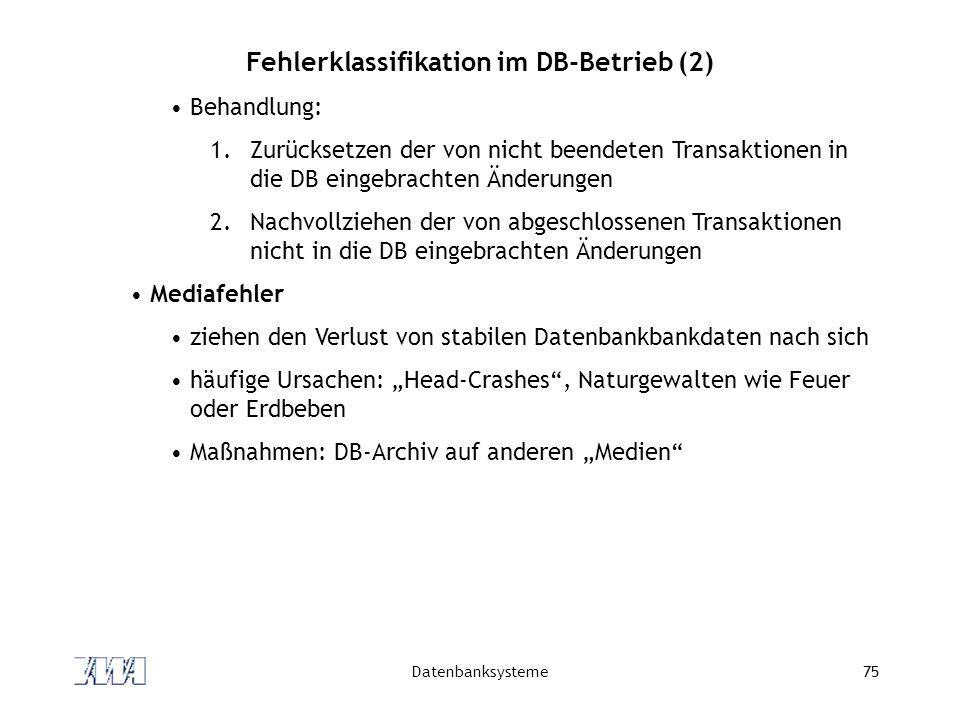 Datenbanksysteme75 Fehlerklassifikation im DB-Betrieb (2) Behandlung: 1.Zurücksetzen der von nicht beendeten Transaktionen in die DB eingebrachten Änd