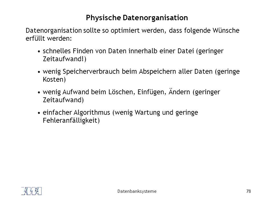 Datenbanksysteme78 Physische Datenorganisation Datenorganisation sollte so optimiert werden, dass folgende Wünsche erfüllt werden: schnelles Finden vo