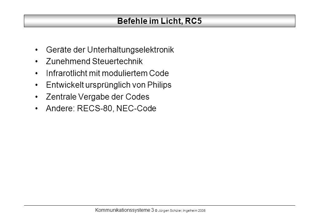 Kommunikationssysteme 3 © Jürgen Schüler, Ingelheim 2006 Befehle im Licht, RC5 Geräte der Unterhaltungselektronik Zunehmend Steuertechnik Infrarotlicht mit moduliertem Code Entwickelt ursprünglich von Philips Zentrale Vergabe der Codes Andere: RECS-80, NEC-Code