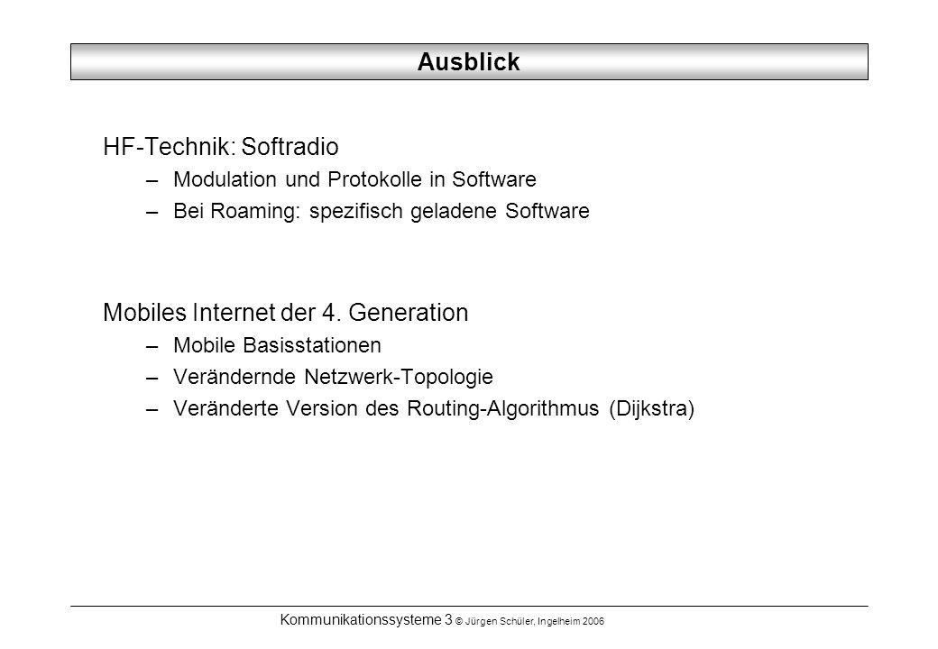 Kommunikationssysteme 3 © Jürgen Schüler, Ingelheim 2006 Ausblick HF-Technik: Softradio –Modulation und Protokolle in Software –Bei Roaming: spezifisch geladene Software Mobiles Internet der 4.