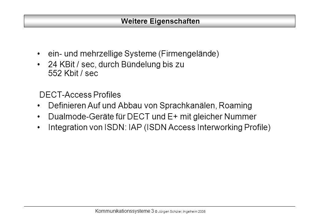 Kommunikationssysteme 3 © Jürgen Schüler, Ingelheim 2006 Weitere Eigenschaften ein- und mehrzellige Systeme (Firmengelände) 24 KBit / sec, durch Bündelung bis zu 552 Kbit / sec DECT-Access Profiles Definieren Auf und Abbau von Sprachkanälen, Roaming Dualmode-Geräte für DECT und E+ mit gleicher Nummer Integration von ISDN: IAP (ISDN Access Interworking Profile)