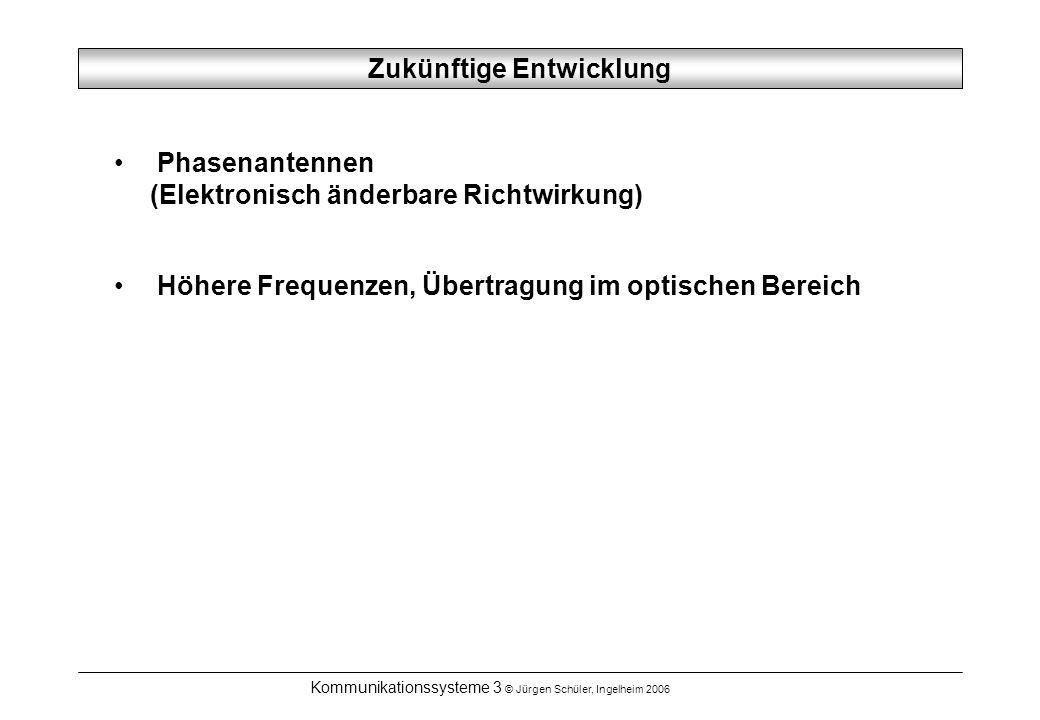 Kommunikationssysteme 3 © Jürgen Schüler, Ingelheim 2006 Zukünftige Entwicklung Phasenantennen (Elektronisch änderbare Richtwirkung) Höhere Frequenzen, Übertragung im optischen Bereich