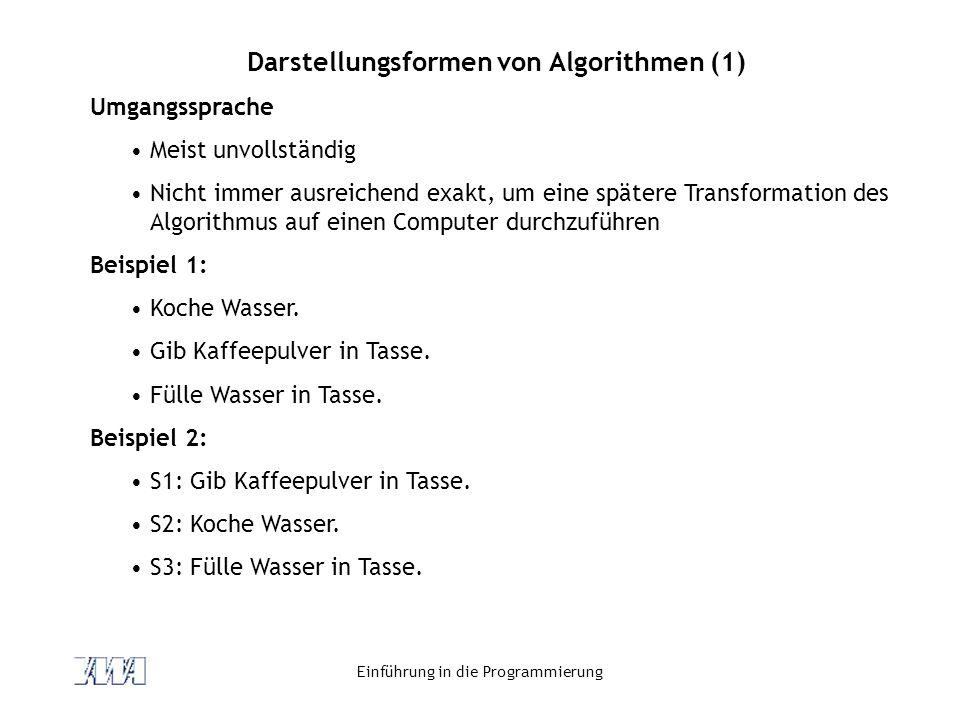 Einführung in die Programmierung Darstellungsformen von Algorithmen (1) Umgangssprache Meist unvollständig Nicht immer ausreichend exakt, um eine spätere Transformation des Algorithmus auf einen Computer durchzuführen Beispiel 1: Koche Wasser.