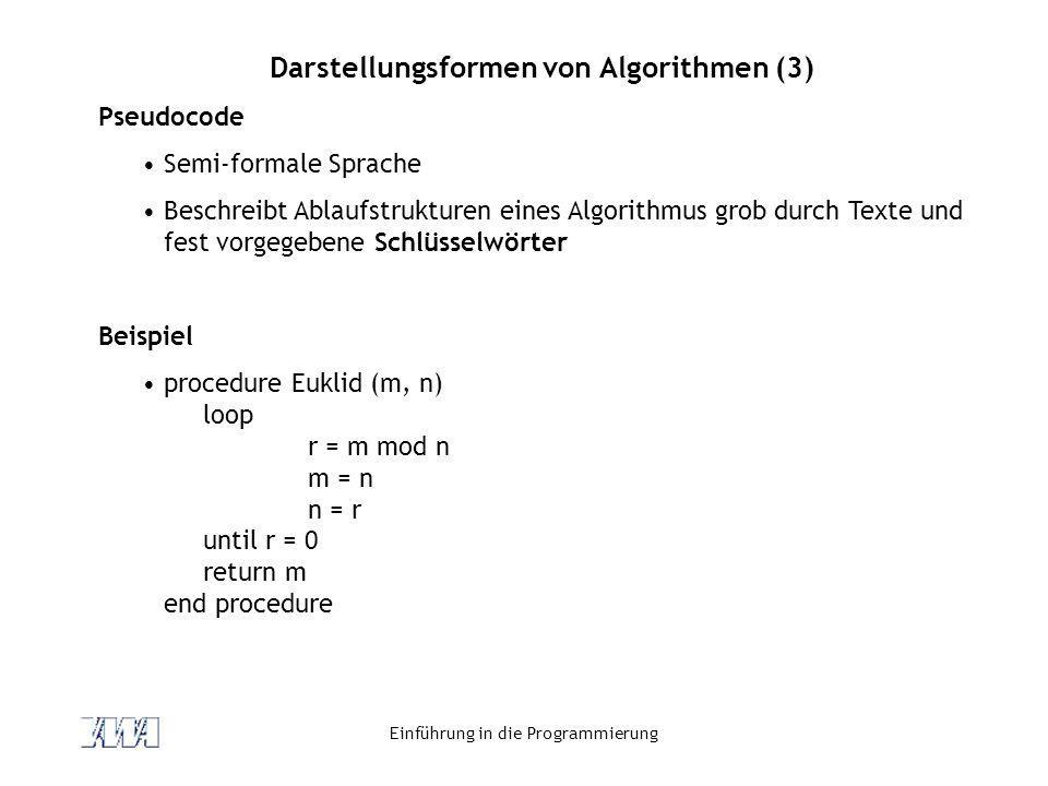 Einführung in die Programmierung Darstellungsformen von Algorithmen (3) Pseudocode Semi-formale Sprache Beschreibt Ablaufstrukturen eines Algorithmus grob durch Texte und fest vorgegebene Schlüsselwörter Beispiel procedure Euklid (m, n) loop r = m mod n m = n n = r until r = 0 return m end procedure