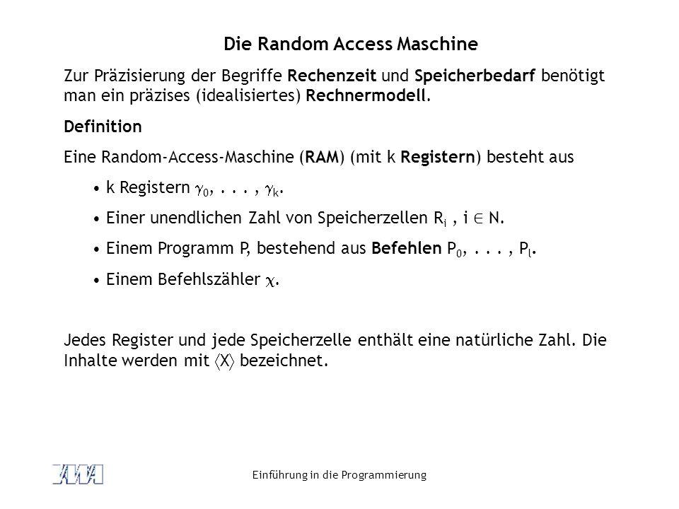 Einführung in die Programmierung Die Random Access Maschine Zur Präzisierung der Begriffe Rechenzeit und Speicherbedarf benötigt man ein präzises (idealisiertes) Rechnermodell.
