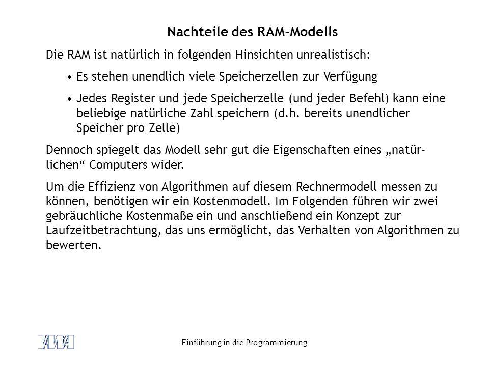 Einführung in die Programmierung Nachteile des RAM-Modells Die RAM ist natürlich in folgenden Hinsichten unrealistisch: Es stehen unendlich viele Speicherzellen zur Verfügung Jedes Register und jede Speicherzelle (und jeder Befehl) kann eine beliebige natürliche Zahl speichern (d.h.