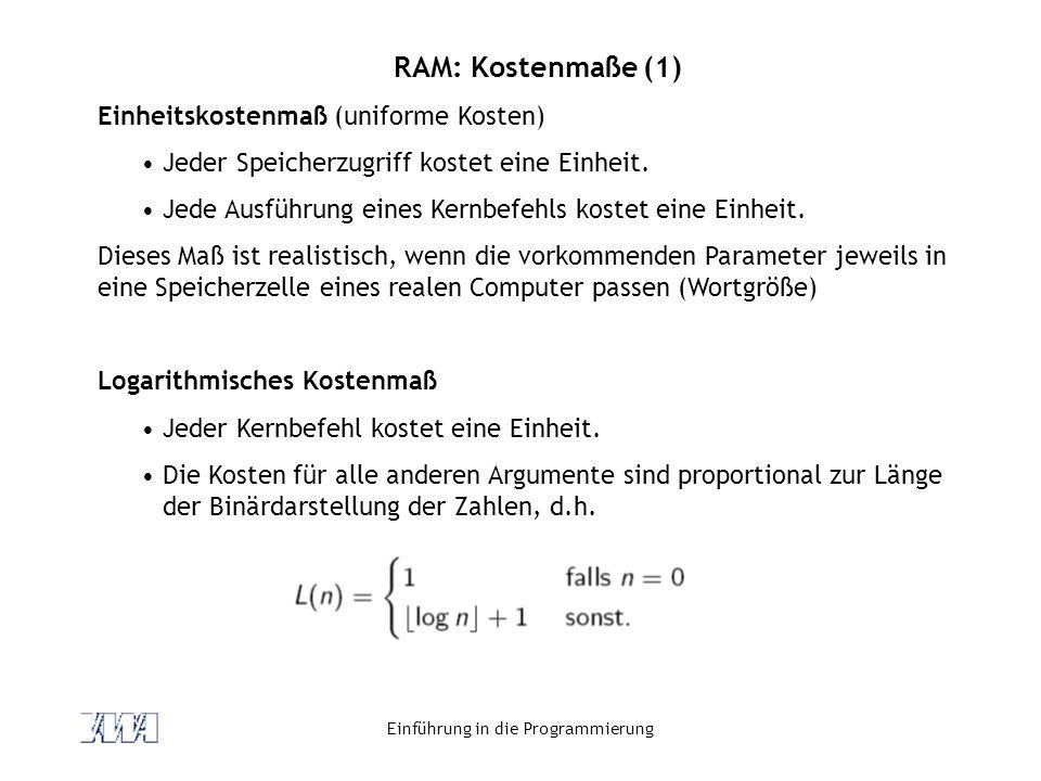 Einführung in die Programmierung RAM: Kostenmaße (1) Einheitskostenmaß (uniforme Kosten) Jeder Speicherzugriff kostet eine Einheit. Jede Ausführung ei