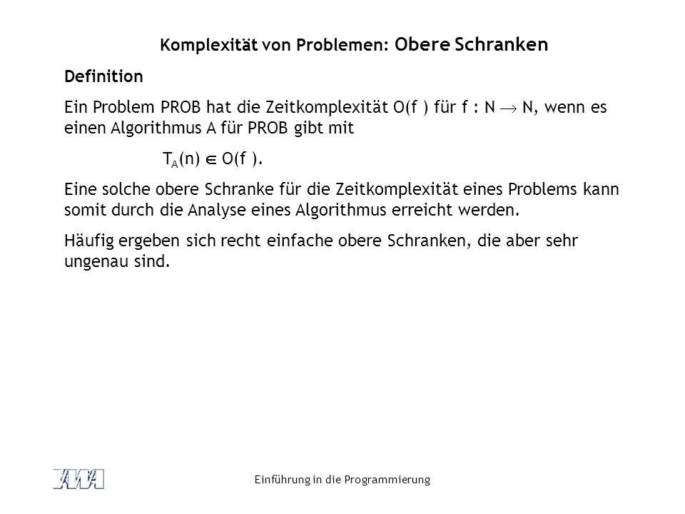 Einführung in die Programmierung Komplexität von Problemen: Obere Schranken Definition Ein Problem PROB hat die Zeitkomplexität O(f ) für f : N N, wen