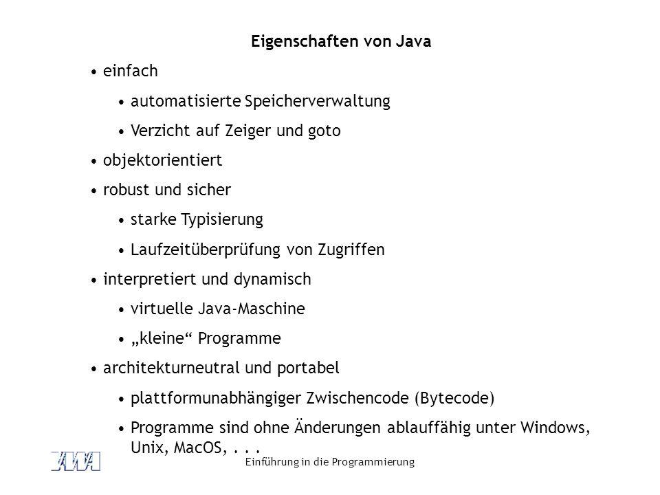 Einführung in die Programmierung Eigenschaften von Java einfach automatisierte Speicherverwaltung Verzicht auf Zeiger und goto objektorientiert robust und sicher starke Typisierung Laufzeitüberprüfung von Zugriffen interpretiert und dynamisch virtuelle Java-Maschine kleine Programme architekturneutral und portabel plattformunabhängiger Zwischencode (Bytecode) Programme sind ohne Änderungen ablauffähig unter Windows, Unix, MacOS,...