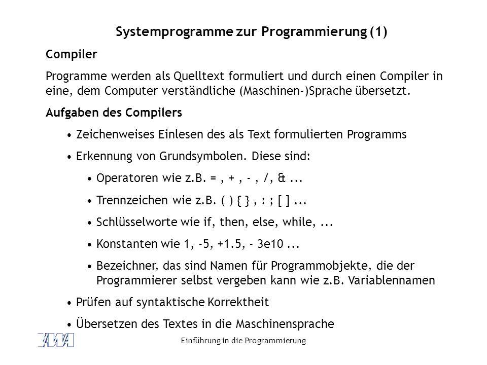 Einführung in die Programmierung Systemprogramme zur Programmierung (1) Compiler Programme werden als Quelltext formuliert und durch einen Compiler in eine, dem Computer verständliche (Maschinen-)Sprache übersetzt.