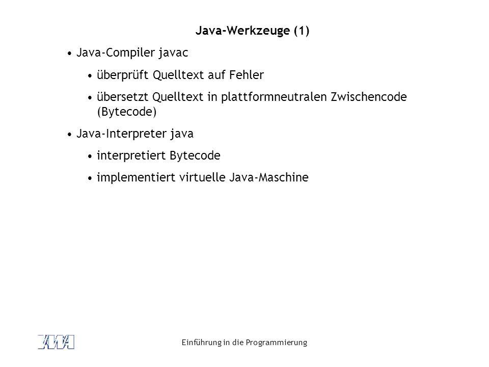 Einführung in die Programmierung Java-Werkzeuge (1) Java-Compiler javac überprüft Quelltext auf Fehler übersetzt Quelltext in plattformneutralen Zwischencode (Bytecode) Java-Interpreter java interpretiert Bytecode implementiert virtuelle Java-Maschine