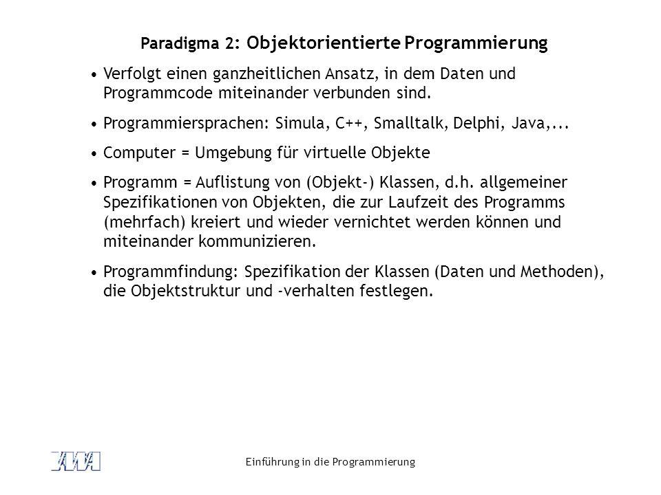 Einführung in die Programmierung Paradigma 2 : Objektorientierte Programmierung Verfolgt einen ganzheitlichen Ansatz, in dem Daten und Programmcode miteinander verbunden sind.