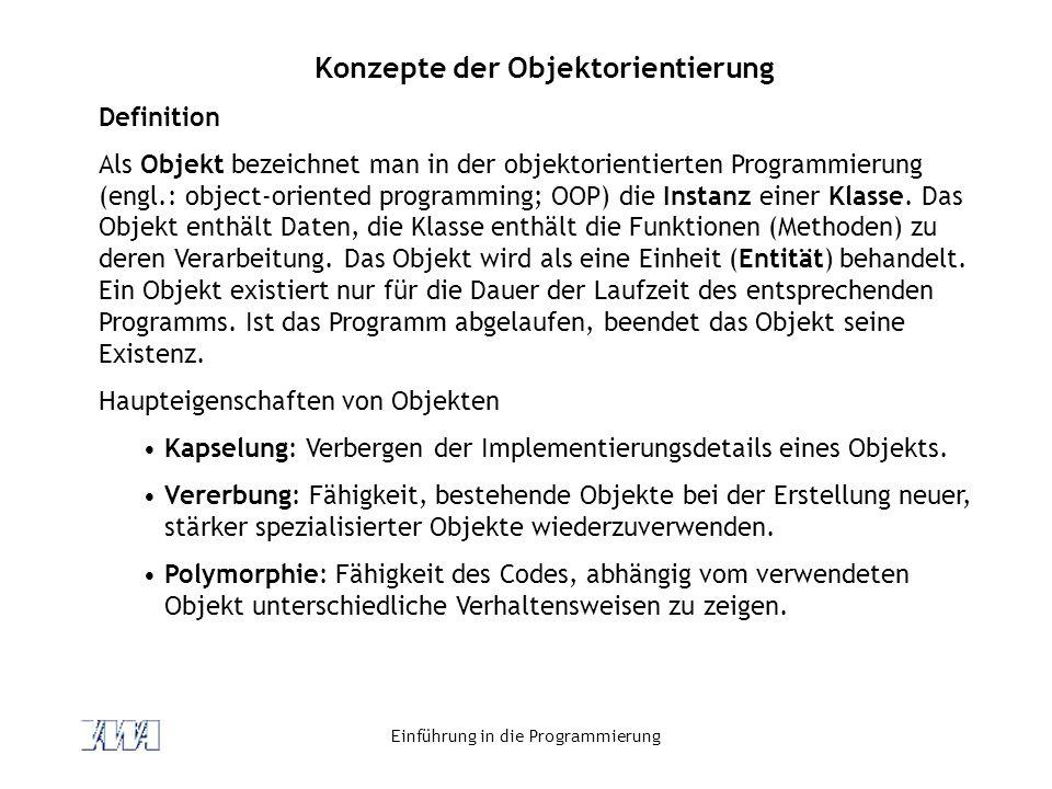 Einführung in die Programmierung Konzepte der Objektorientierung Definition Als Objekt bezeichnet man in der objektorientierten Programmierung (engl.: object-oriented programming; OOP) die Instanz einer Klasse.