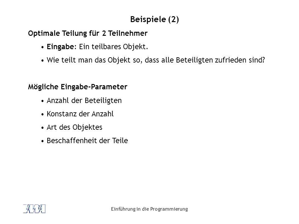 Einführung in die Programmierung Beispiele (2) Optimale Teilung für 2 Teilnehmer Eingabe: Ein teilbares Objekt. Wie teilt man das Objekt so, dass alle