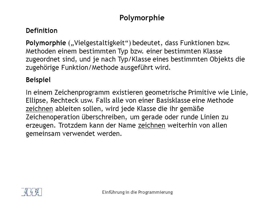Einführung in die Programmierung Polymorphie Definition Polymorphie (Vielgestaltigkeit) bedeutet, dass Funktionen bzw. Methoden einem bestimmten Typ b