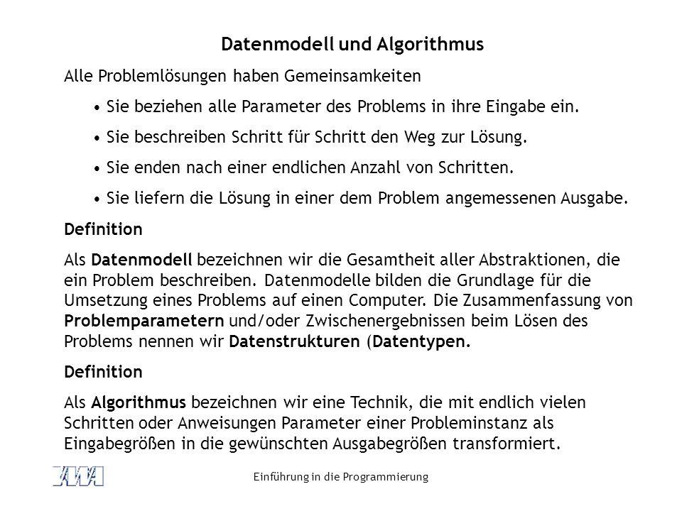Einführung in die Programmierung Datenmodell und Algorithmus Alle Problemlösungen haben Gemeinsamkeiten Sie beziehen alle Parameter des Problems in ihre Eingabe ein.