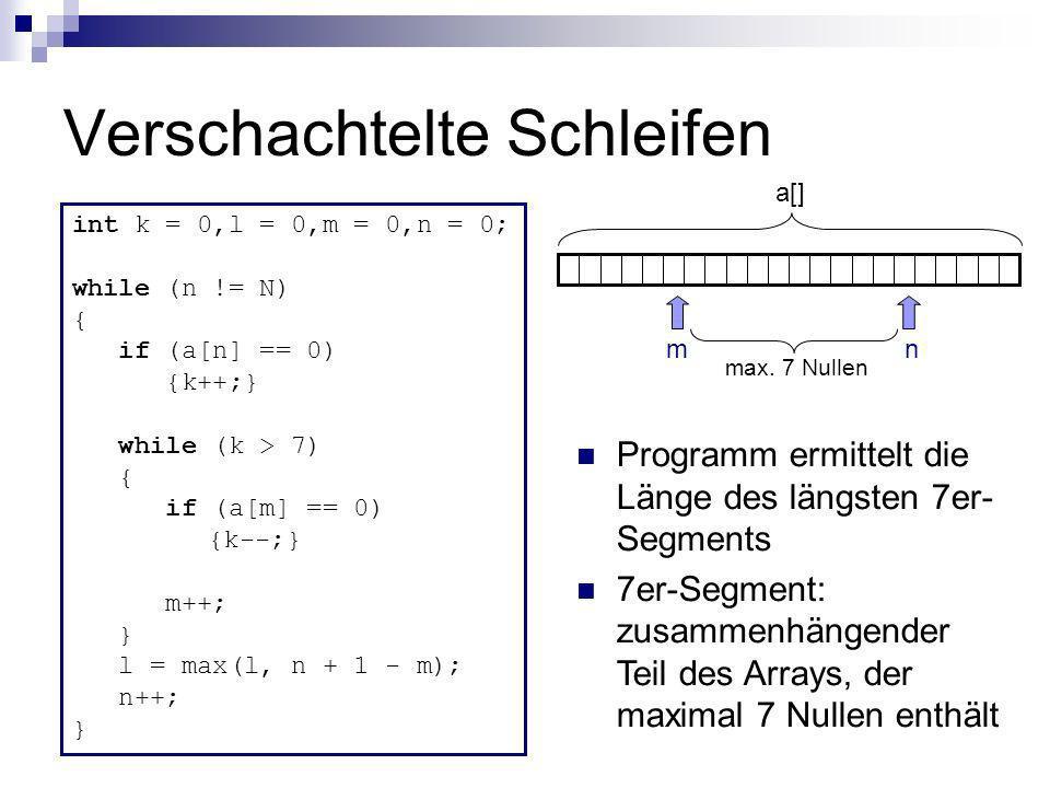 Verschachtelte Schleifen int k = 0,l = 0,m = 0,n = 0; while (n != N) { if (a[n] == 0) {k++;} while (k > 7) { if (a[m] == 0) {k--;} m++; } l = max(l, n