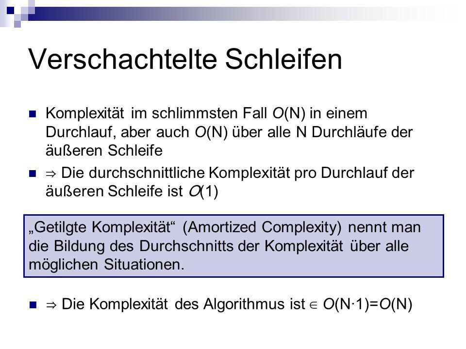 Verschachtelte Schleifen Komplexität im schlimmsten Fall O(N) in einem Durchlauf, aber auch O(N) über alle N Durchläufe der äußeren Schleife Die durch