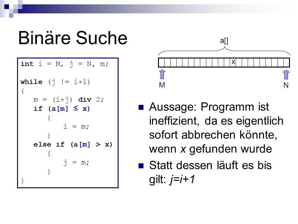 Binäre Suche int i = M, j = N, m; while (j != i+1) { m = (i+j) div 2; if (a[m] x) { i = m; } else if (a[m] > x) { j = m; } N M x a[] Aussage: Programm