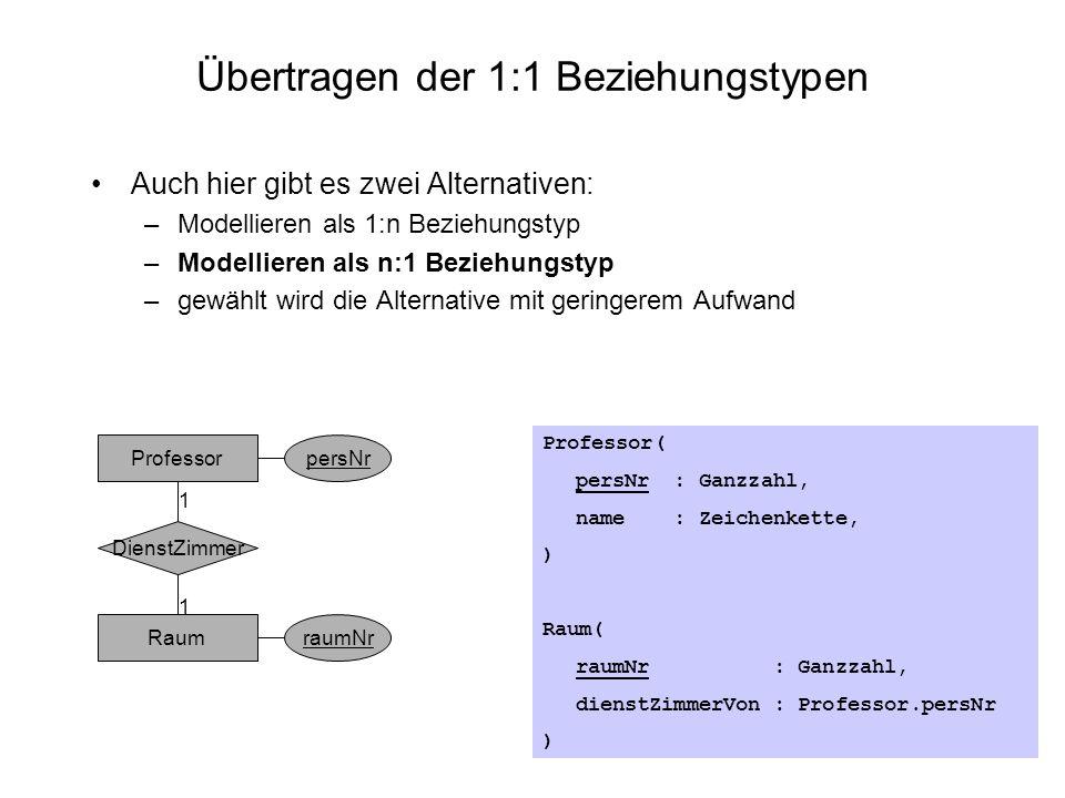Übertragen der 1:1 Beziehungstypen Auch hier gibt es zwei Alternativen: –Modellieren als 1:n Beziehungstyp –Modellieren als n:1 Beziehungstyp –gewählt