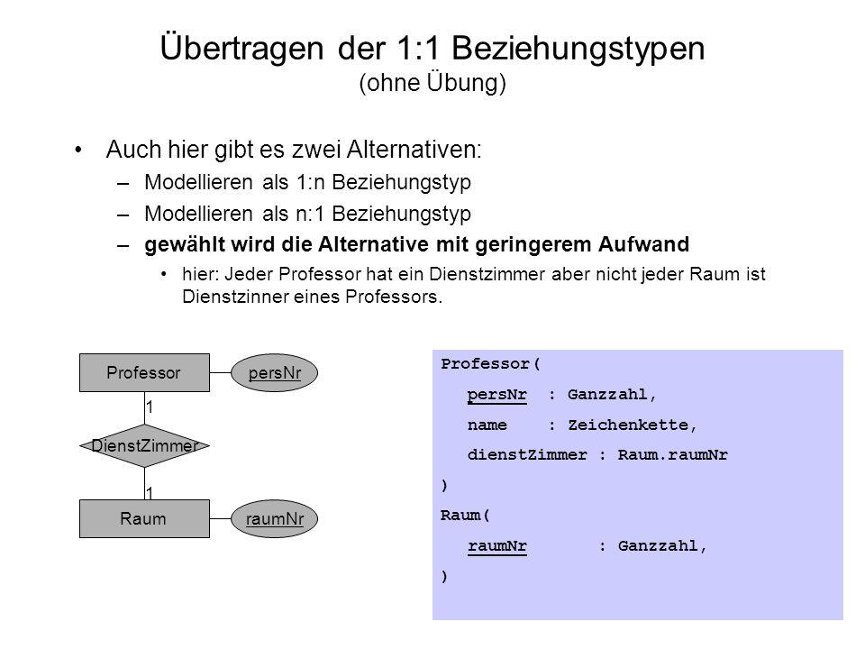 Übertragen der 1:1 Beziehungstypen (ohne Übung) Auch hier gibt es zwei Alternativen: –Modellieren als 1:n Beziehungstyp –Modellieren als n:1 Beziehung