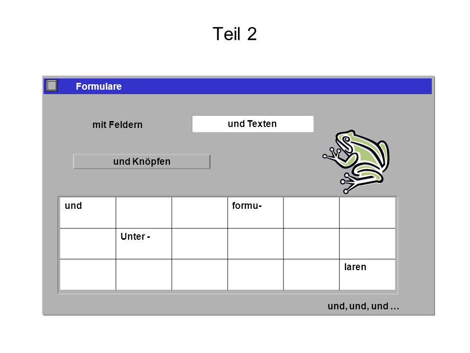 Teil 2 Formulare mit Feldern und Texten und Knöpfen undformu- Unter - laren und Graphiken und, und, und …