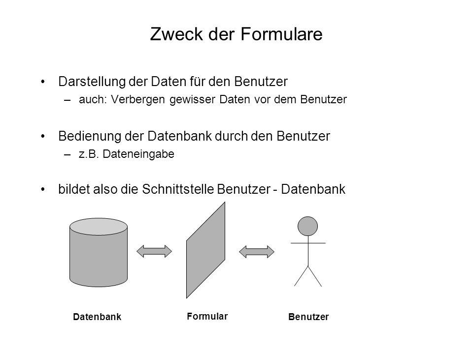 Zweck der Formulare Darstellung der Daten für den Benutzer –auch: Verbergen gewisser Daten vor dem Benutzer Bedienung der Datenbank durch den Benutzer
