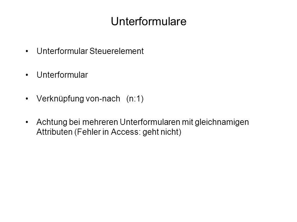 Unterformulare Unterformular Steuerelement Unterformular Verknüpfung von-nach (n:1) Achtung bei mehreren Unterformularen mit gleichnamigen Attributen