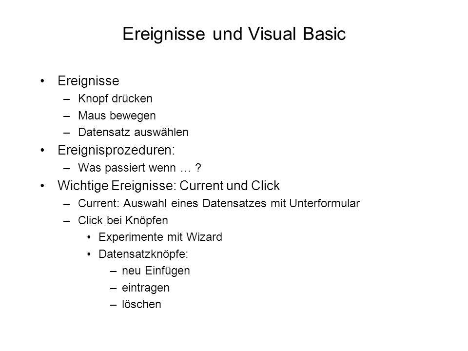 Ereignisse und Visual Basic Ereignisse –Knopf drücken –Maus bewegen –Datensatz auswählen Ereignisprozeduren: –Was passiert wenn … ? Wichtige Ereigniss