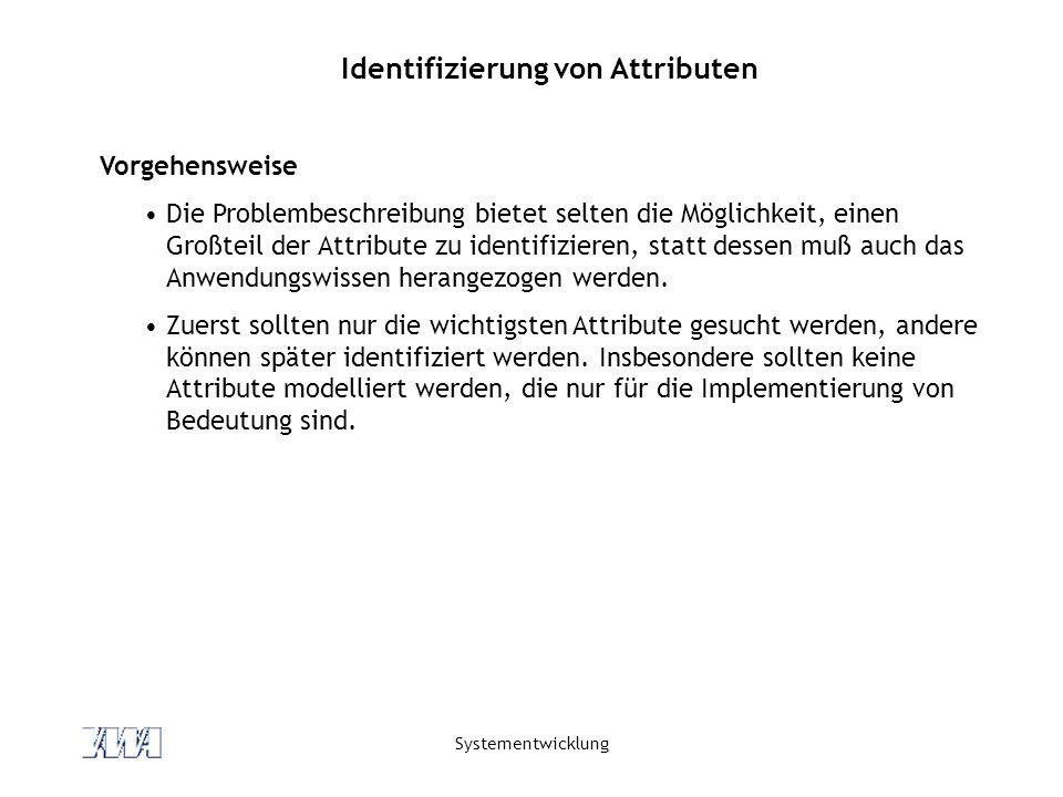 Systementwicklung Identifizierung von Attributen Vorgehensweise Die Problembeschreibung bietet selten die Möglichkeit, einen Großteil der Attribute zu identifizieren, statt dessen muß auch das Anwendungswissen herangezogen werden.