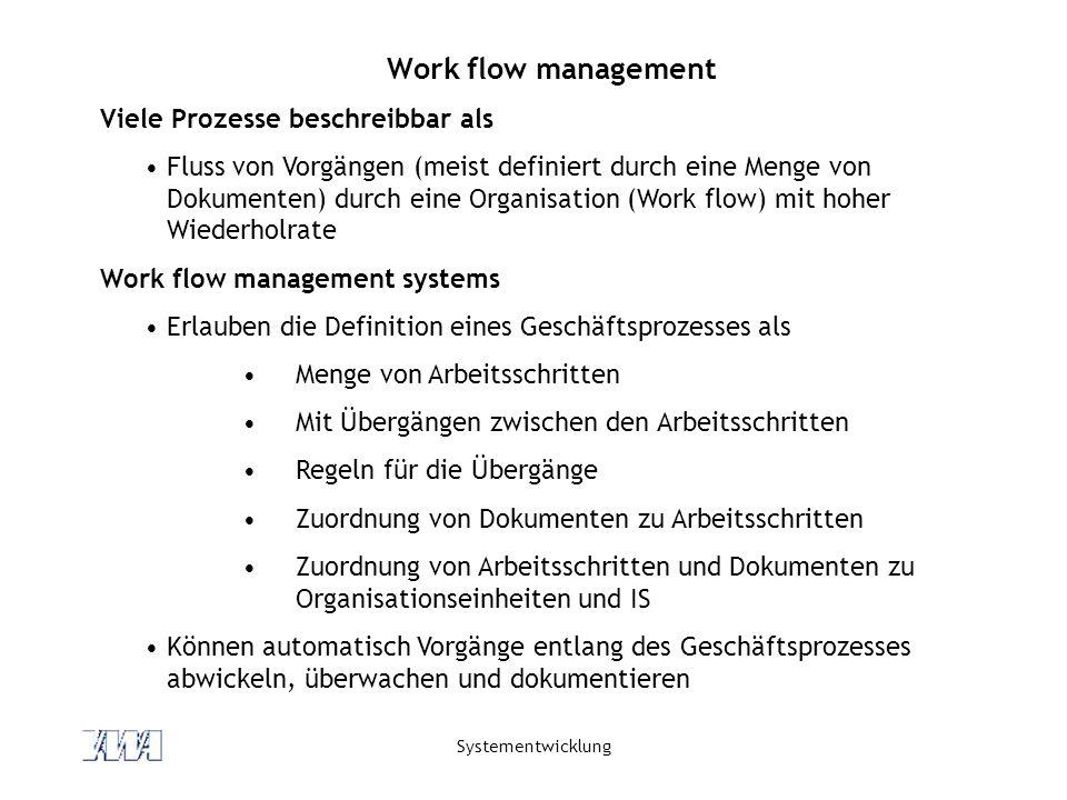 Systementwicklung Work flow management Viele Prozesse beschreibbar als Fluss von Vorgängen (meist definiert durch eine Menge von Dokumenten) durch eine Organisation (Work flow) mit hoher Wiederholrate Work flow management systems Erlauben die Definition eines Geschäftsprozesses als Menge von Arbeitsschritten Mit Übergängen zwischen den Arbeitsschritten Regeln für die Übergänge Zuordnung von Dokumenten zu Arbeitsschritten Zuordnung von Arbeitsschritten und Dokumenten zu Organisationseinheiten und IS Können automatisch Vorgänge entlang des Geschäftsprozesses abwickeln, überwachen und dokumentieren