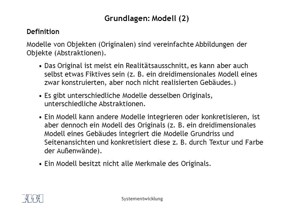 Systementwicklung Grundlagen: Modell (2) Definition Modelle von Objekten (Originalen) sind vereinfachte Abbildungen der Objekte (Abstraktionen).