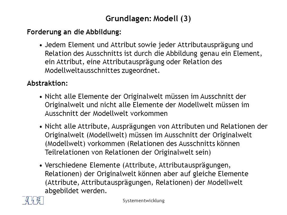 Systementwicklung Grundlagen: Modell (3) Forderung an die Abbildung: Jedem Element und Attribut sowie jeder Attributausprägung und Relation des Ausschnitts ist durch die Abbildung genau ein Element, ein Attribut, eine Attributausprägung oder Relation des Modellweltausschnittes zugeordnet.
