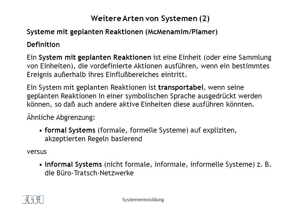 Systementwicklung Weitere Arten von Systemen (2) Systeme mit geplanten Reaktionen (McMenamim/Plamer) Definition Ein System mit geplanten Reaktionen ist eine Einheit (oder eine Sammlung von Einheiten), die vordefinierte Aktionen ausführen, wenn ein bestimmtes Ereignis außerhalb ihres Einflußbereiches eintritt.