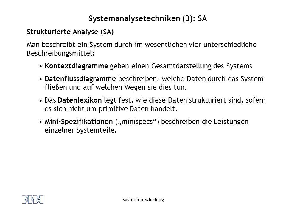 Systementwicklung Systemanalysetechniken (3): SA Strukturierte Analyse (SA) Man beschreibt ein System durch im wesentlichen vier unterschiedliche Beschreibungsmittel: Kontextdiagramme geben einen Gesamtdarstellung des Systems Datenflussdiagramme beschreiben, welche Daten durch das System fließen und auf welchen Wegen sie dies tun.