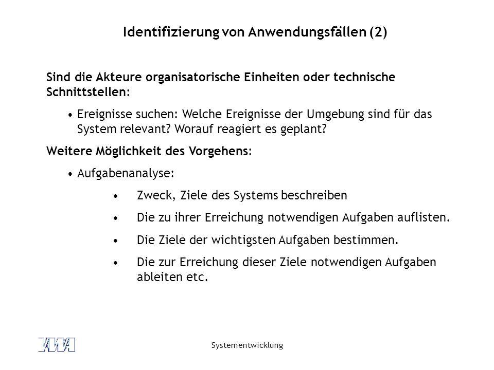 Systementwicklung Identifizierung von Anwendungsfällen (2) Sind die Akteure organisatorische Einheiten oder technische Schnittstellen: Ereignisse suchen: Welche Ereignisse der Umgebung sind für das System relevant.