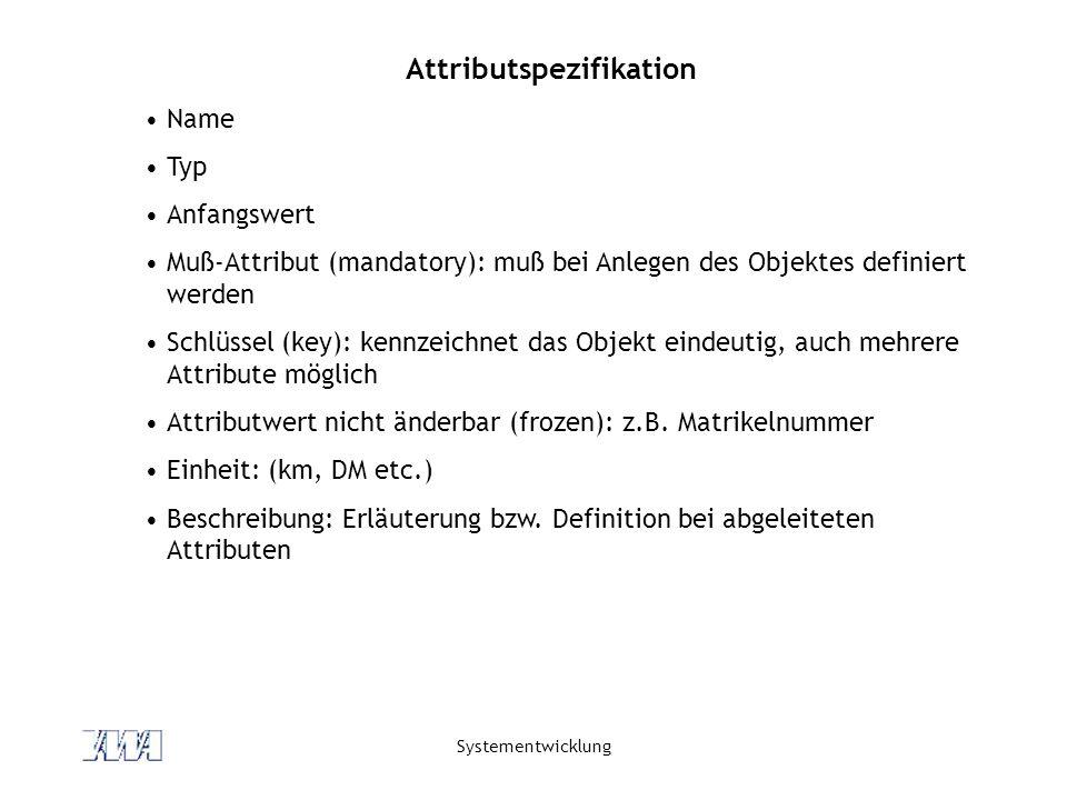 Systementwicklung Attributspezifikation Name Typ Anfangswert Muß-Attribut (mandatory): muß bei Anlegen des Objektes definiert werden Schlüssel (key): kennzeichnet das Objekt eindeutig, auch mehrere Attribute möglich Attributwert nicht änderbar (frozen): z.B.