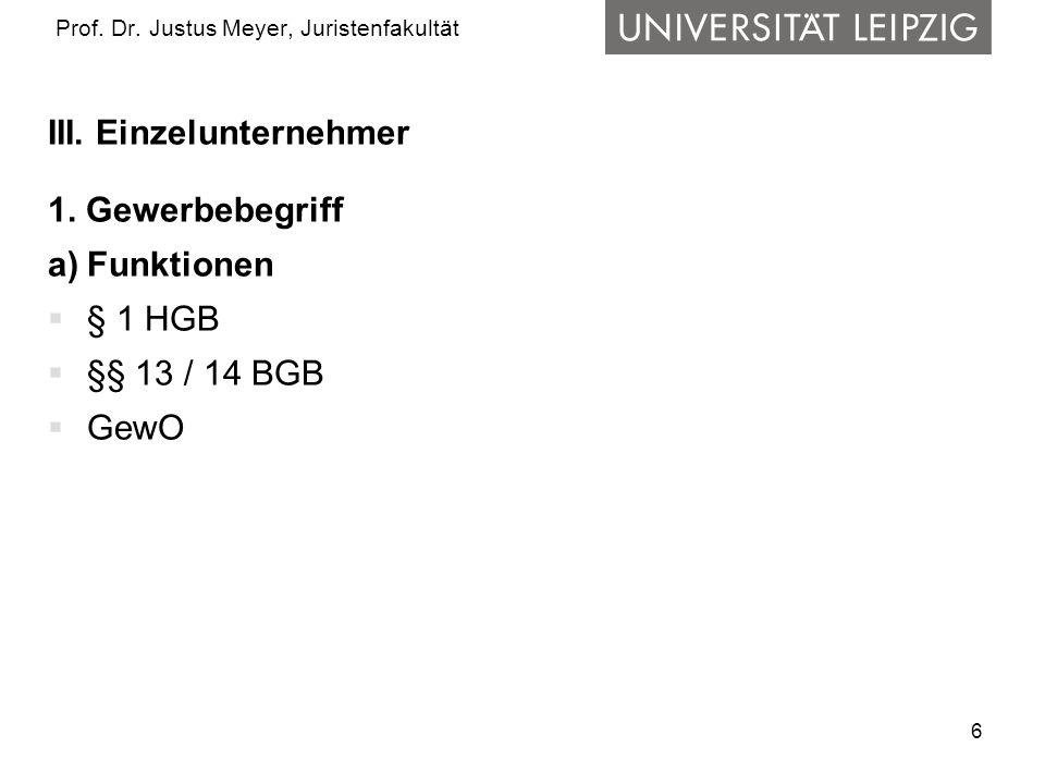 6 Prof. Dr. Justus Meyer, Juristenfakultät III. Einzelunternehmer 1. Gewerbebegriff a)Funktionen § 1 HGB §§ 13 / 14 BGB GewO
