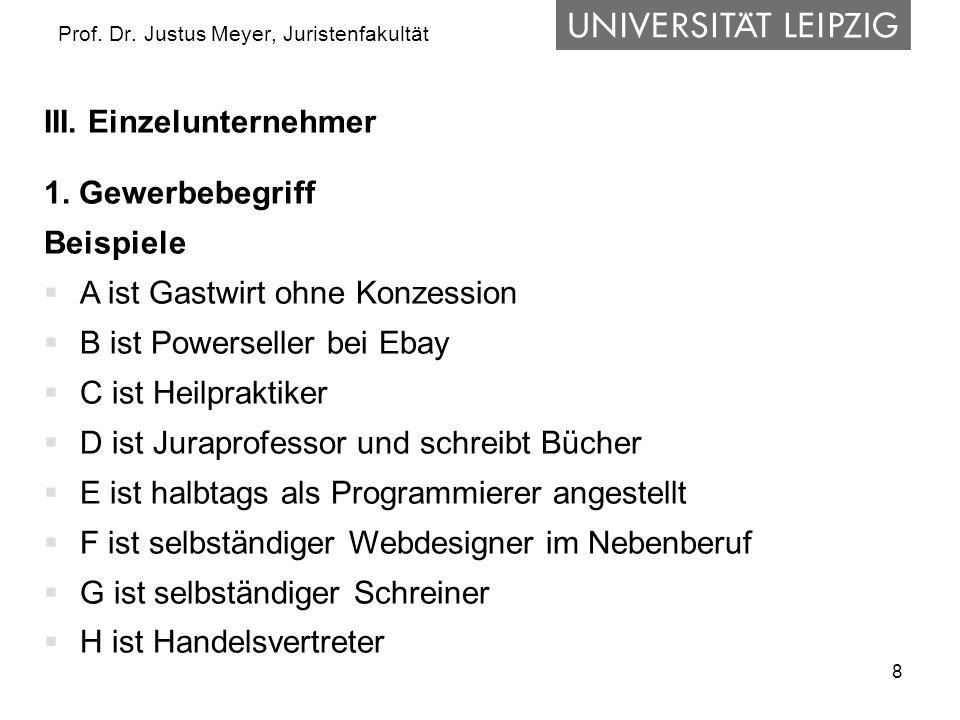 8 Prof. Dr. Justus Meyer, Juristenfakultät III. Einzelunternehmer 1. Gewerbebegriff Beispiele A ist Gastwirt ohne Konzession B ist Powerseller bei Eba
