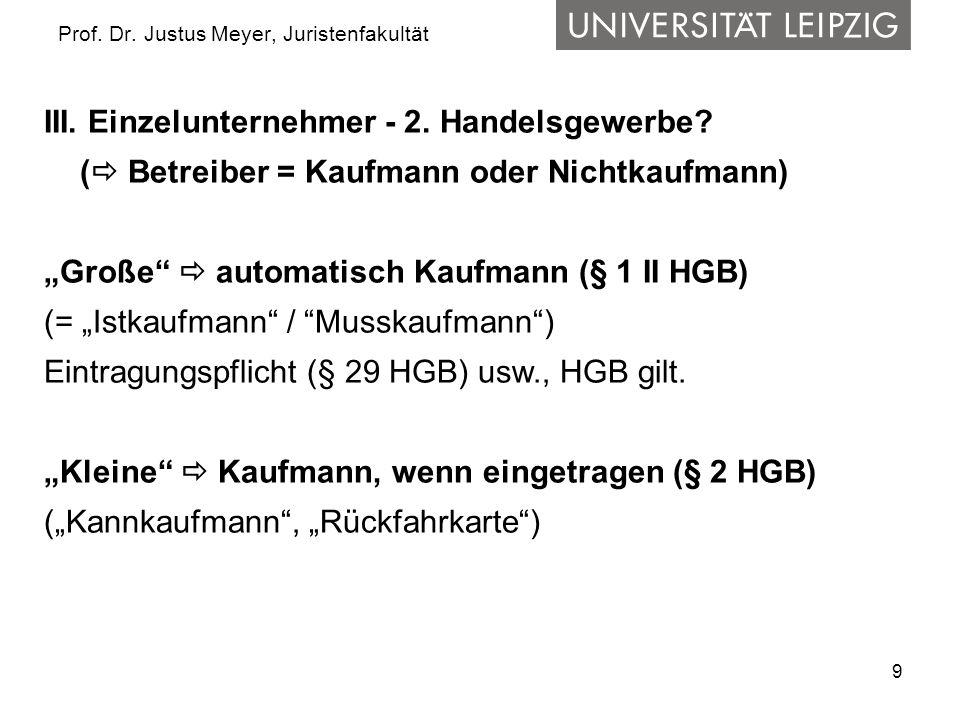 9 Prof. Dr. Justus Meyer, Juristenfakultät III. Einzelunternehmer - 2. Handelsgewerbe? ( Betreiber = Kaufmann oder Nichtkaufmann) Große automatisch Ka