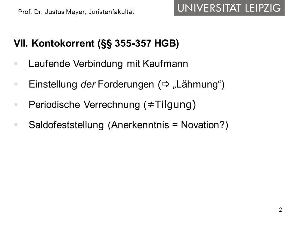 2 Prof. Dr. Justus Meyer, Juristenfakultät VII. Kontokorrent (§§ 355-357 HGB) Laufende Verbindung mit Kaufmann Einstellung der Forderungen ( Lähmung)