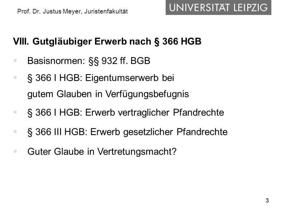 3 Prof. Dr. Justus Meyer, Juristenfakultät VIII. Gutgläubiger Erwerb nach § 366 HGB Basisnormen: §§ 932 ff. BGB § 366 I HGB: Eigentumserwerb bei gutem