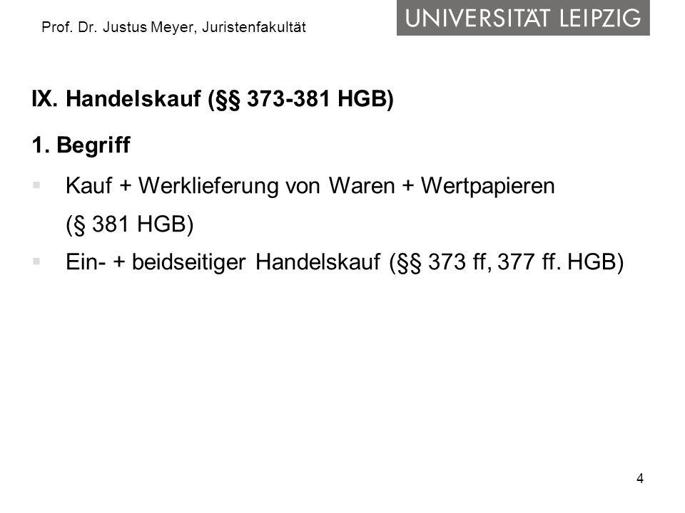 4 Prof. Dr. Justus Meyer, Juristenfakultät IX. Handelskauf (§§ 373-381 HGB) 1. Begriff Kauf + Werklieferung von Waren + Wertpapieren (§ 381 HGB) Ein-