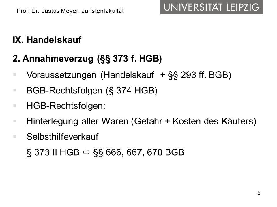 5 Prof. Dr. Justus Meyer, Juristenfakultät IX. Handelskauf 2. Annahmeverzug (§§ 373 f. HGB) Voraussetzungen (Handelskauf + §§ 293 ff. BGB) BGB-Rechtsf