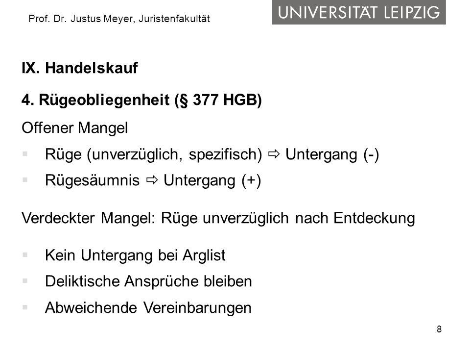 8 Prof. Dr. Justus Meyer, Juristenfakultät IX. Handelskauf 4. Rügeobliegenheit (§ 377 HGB) Offener Mangel Rüge (unverzüglich, spezifisch) Untergang (-