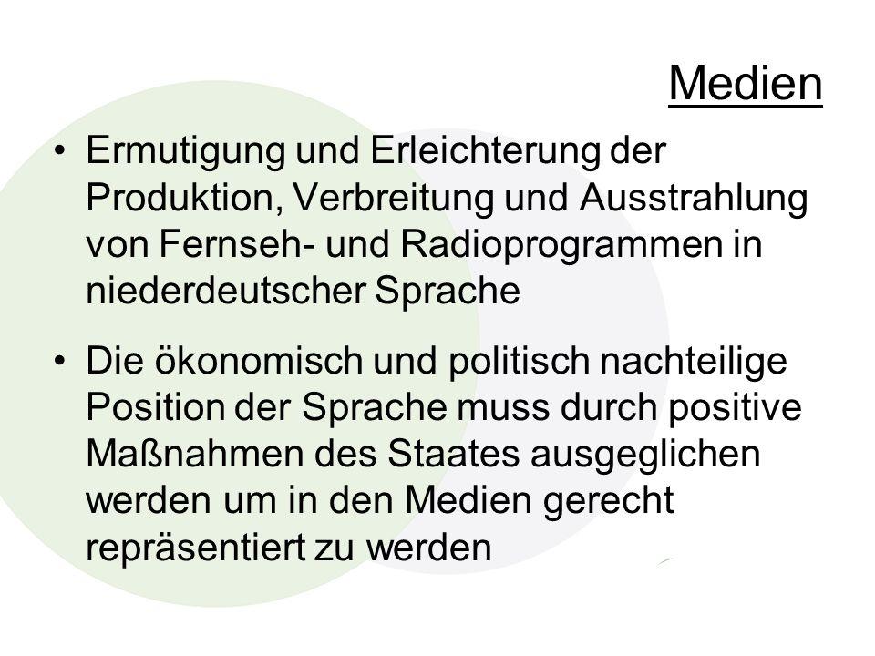 Medien Ermutigung und Erleichterung der Produktion, Verbreitung und Ausstrahlung von Fernseh- und Radioprogrammen in niederdeutscher Sprache Die ökonomisch und politisch nachteilige Position der Sprache muss durch positive Maßnahmen des Staates ausgeglichen werden um in den Medien gerecht repräsentiert zu werden