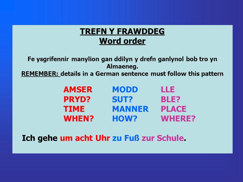TREFN Y FRAWDDEG Word order Fe ysgrifennir manylion gan ddilyn y drefn ganlynol bob tro yn Almaeneg. REMEMBER: details in a German sentence must follo