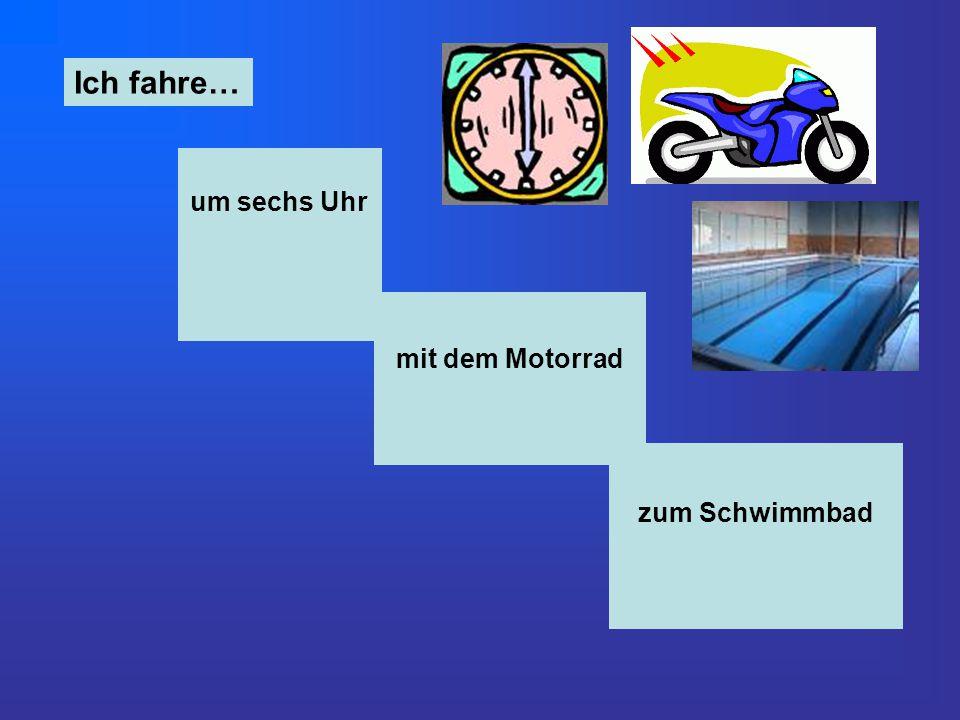 um sechs Uhr Ich fahre… mit dem Motorrad zum Schwimmbad