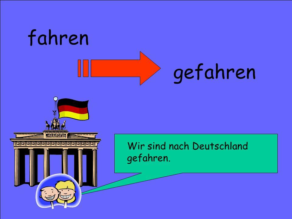fahren Wir sind nach Deutschland gefahren. gefahren