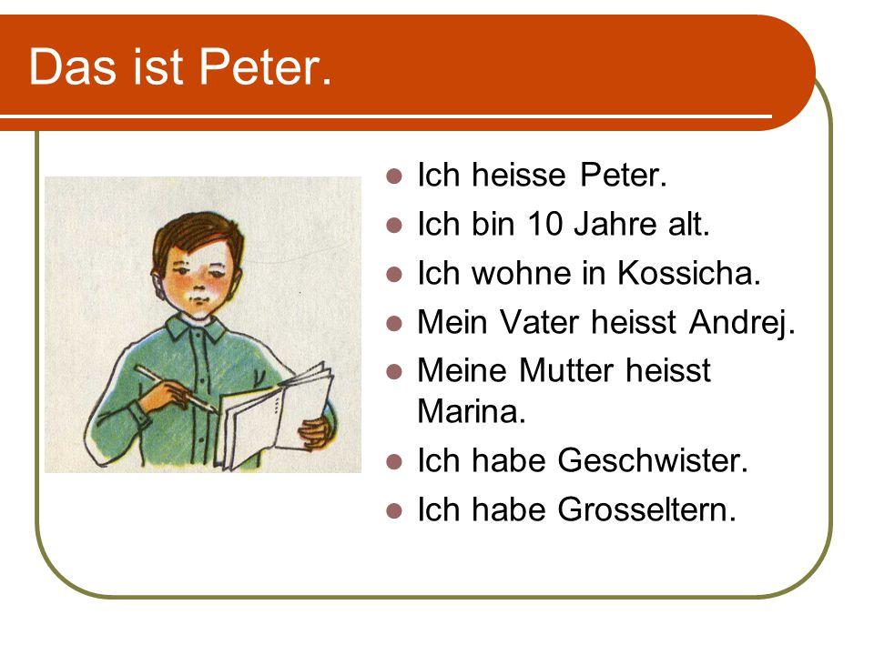 Das ist Peter. Ich heisse Peter. Ich bin 10 Jahre alt. Ich wohne in Kossicha. Mein Vater heisst Andrej. Meine Mutter heisst Marina. Ich habe Geschwist